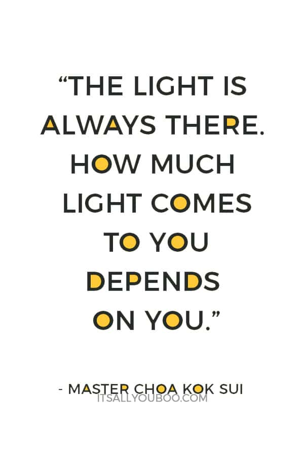 """""""The Light is always there. How much light comes to you depends on you."""" ― Master Choa Kok Sui"""