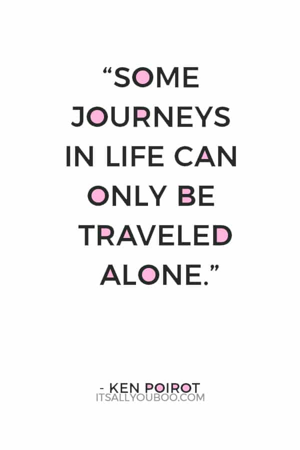 """""""Some journeys in life can only be traveled alone."""" — Ken Poirot"""