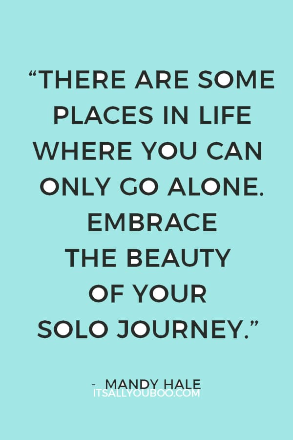 """""""There are some places in life where you can only go alone. Embrace the beauty of your solo journey."""" — Mandy Hale"""