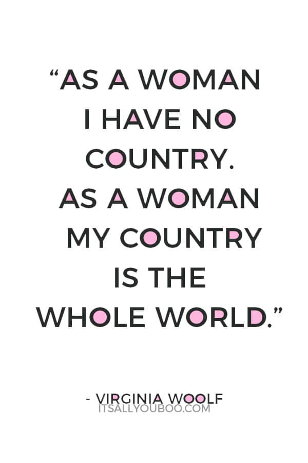 """""""As a woman I have no country. As a woman my country is the whole world."""" — Virginia Woolf"""