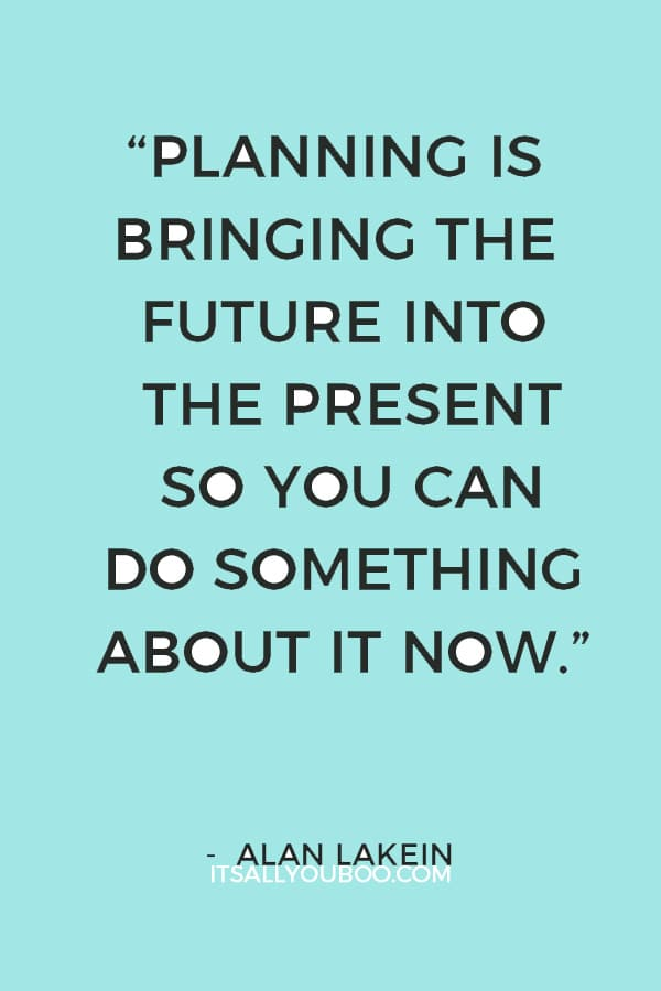 """""""Planning is bringing the future into the present so you can do something about it now."""" ― Alan Lakein"""