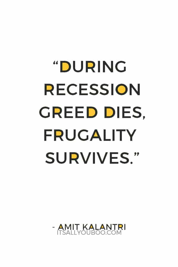 """""""During recession greed dies, frugality survives."""" ― Amit Kalantri"""
