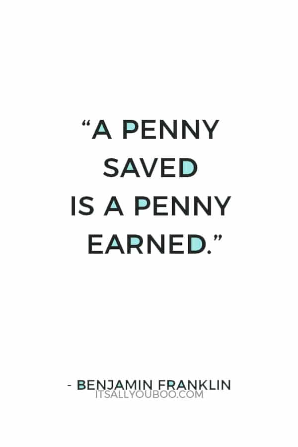 """""""A penny saved is a penny earned."""" ― Benjamin Franklin"""