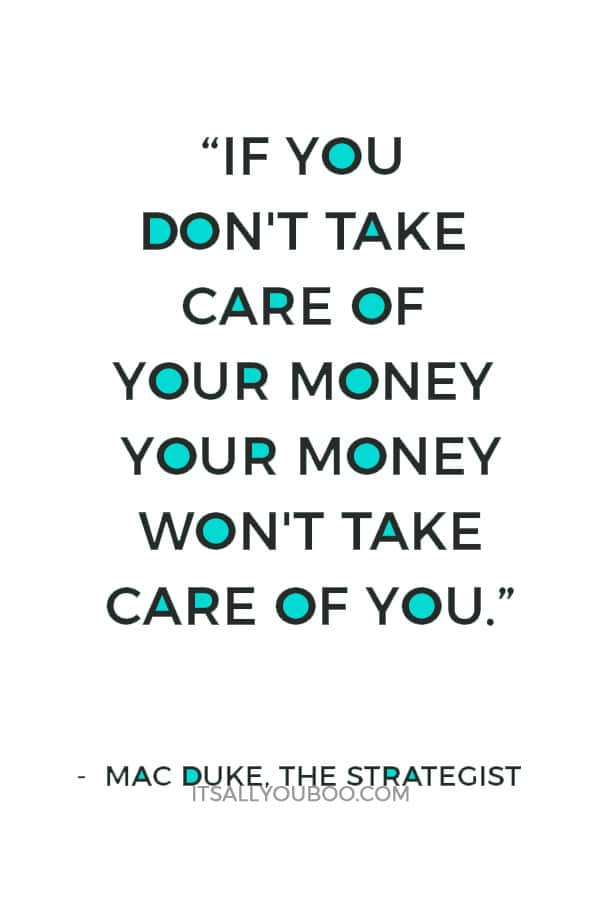 """""""If you don't take care of your money your money won't take care of you."""" ― Mac Duke, The Strategist"""
