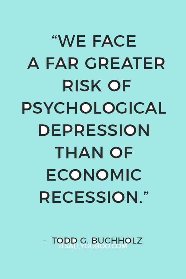 """""""We face a far greater risk of psychological depression than of economic recession."""" ― Todd G. Buchholz"""