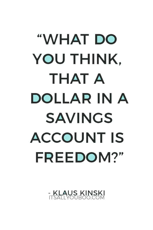 """What do you think, that a dollar in a savings account is freedom? Maybe you have understood nothing I have said."" ― Klaus Kinski"