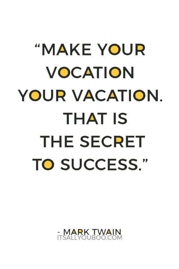 """Make your vocation your vacation. That is the secret to success."" ― Mark Twain"
