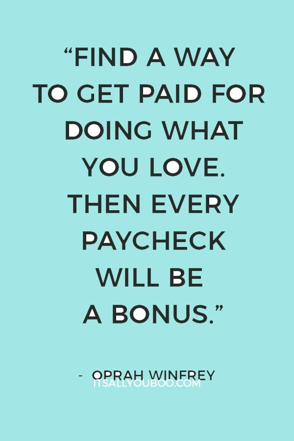 """Find a way to get paid for doing what you love. Then every paycheck will be a bonus."" ― Oprah Winfrey"