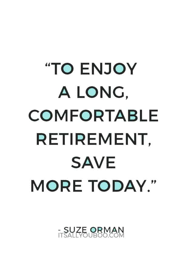"""To enjoy a long, comfortable retirement, save more today."" ― Suze Orman"