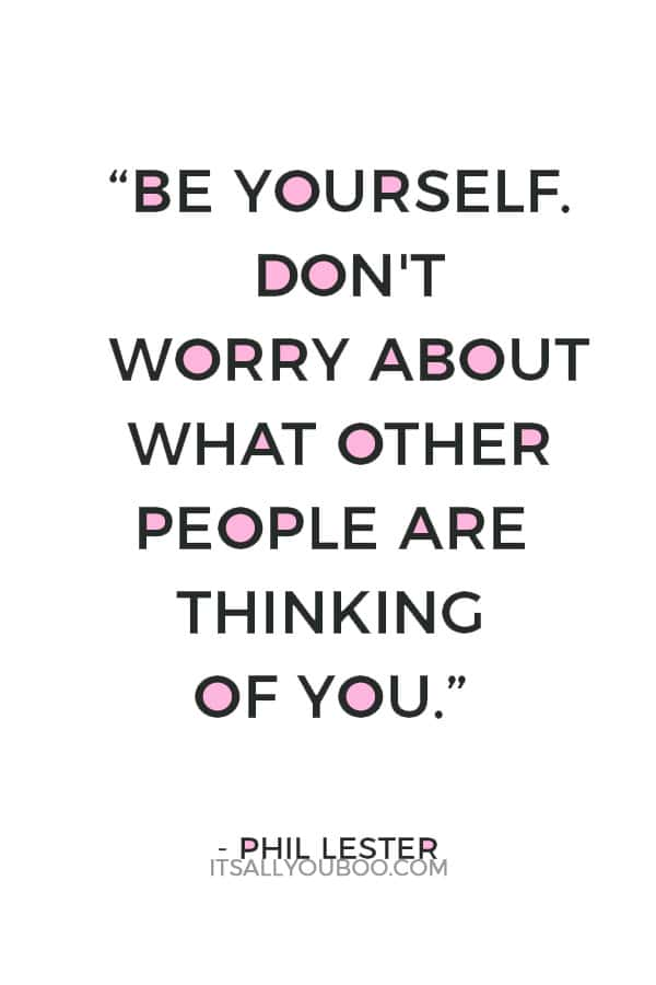 """""""Be yourself. Don't worry about what other people are thinking of you."""" ― Phil Lester"""