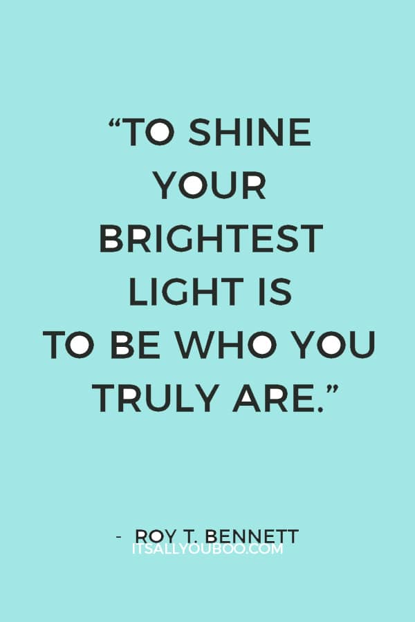 """To shine your brightest light is to be who you truly are."" ― Roy T. Bennett"