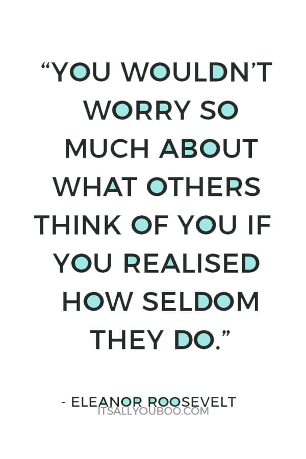"""You wouldn't worry so much about what others think of you if you realised how seldom they do."" ― Eleanor Roosevelt"