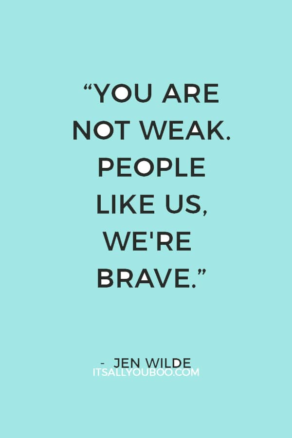 """You are not weak. People like us, we're brave. We're the ones who get up and face our worst fears every day. We keep fighting."" ― Jen Wilde"