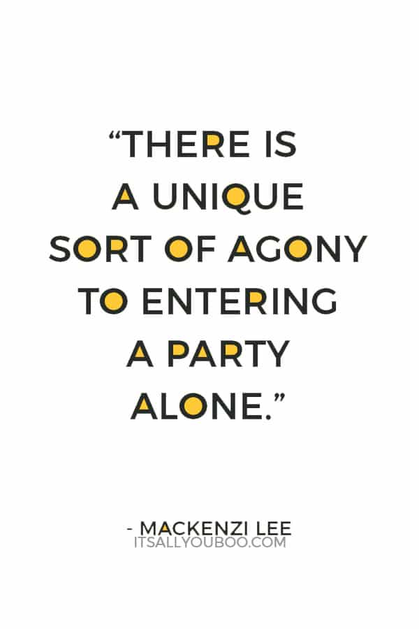 """There is a unique sort of agony to entering a party alone."" ― Mackenzi Lee"