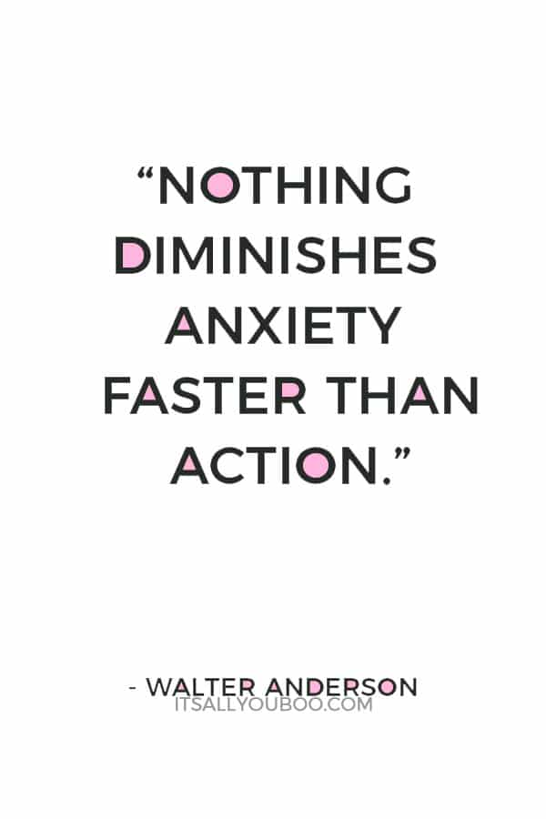 """Nothing diminishes anxiety faster than action."" ― Walter Anderson"