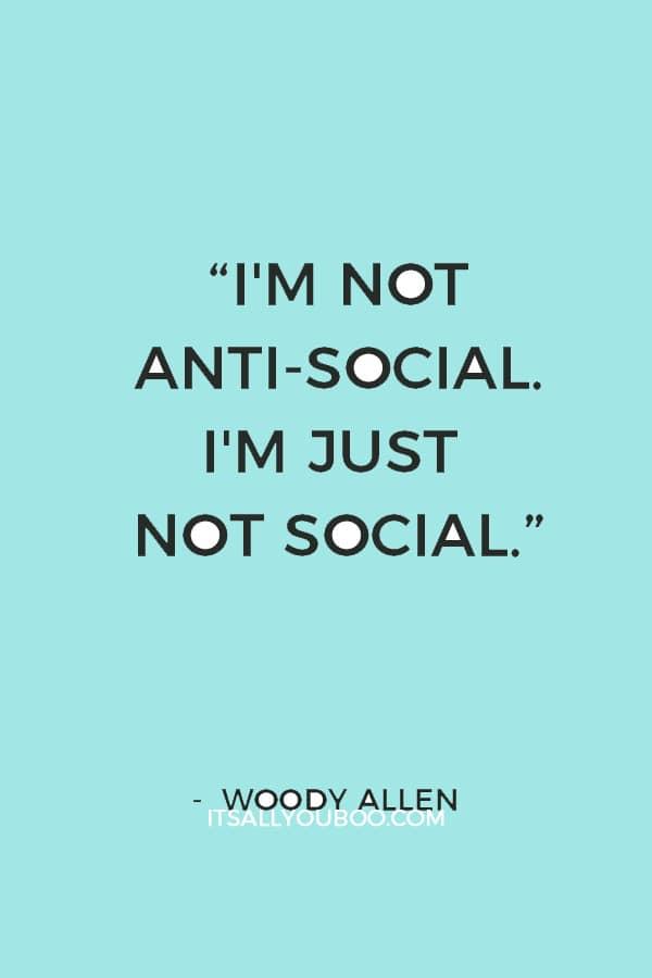 """I'm not anti-social. I'm just not social."" ― Woody Allen"