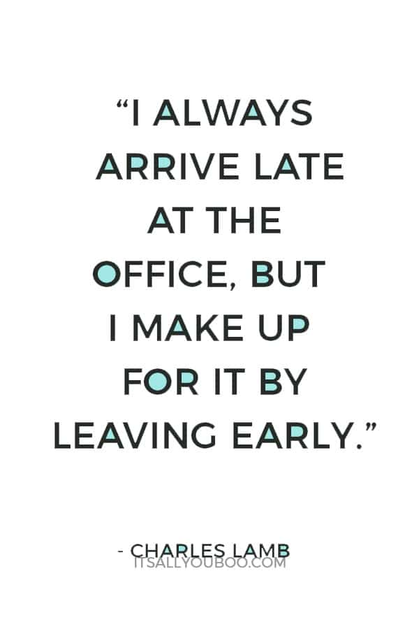 """I always arrive late at the office, but I make up for it by leaving early."" ― Charles Lamb"