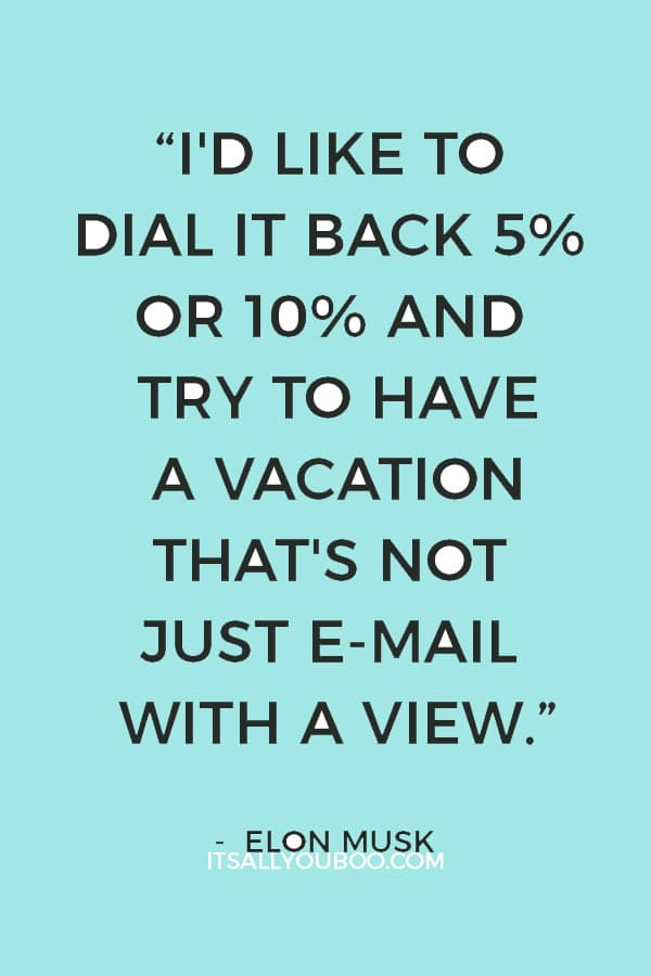 """I'd like to dial it back 5% or 10% and try to have a vacation that's not just e-mail with a view."" ― Elon Musk"