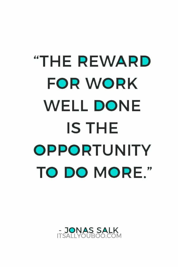 """The reward for work well done is the opportunity to do more."" ― Jonas Salk"