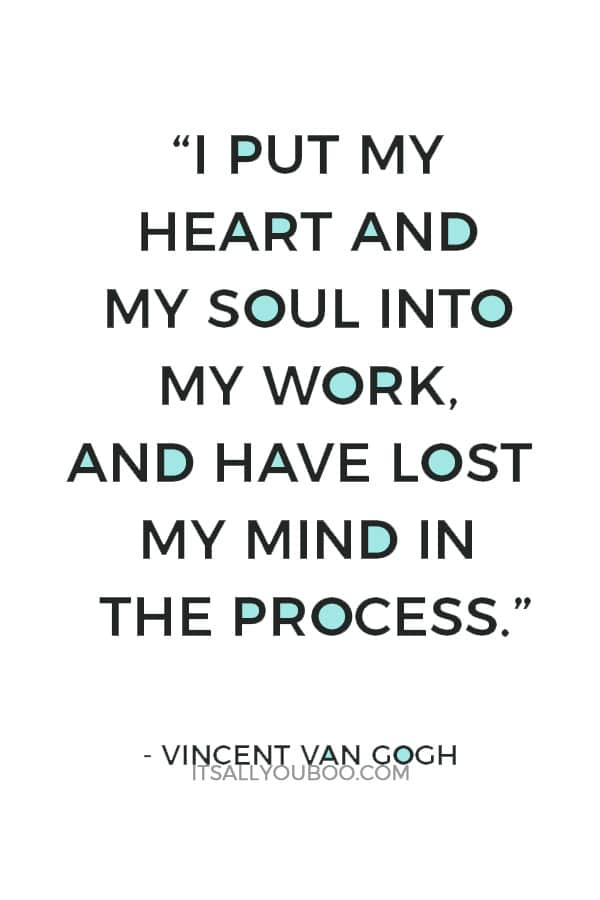 """I put my heart and my soul into my work, and have lost my mind in the process."" ― Vincent Van Gogh"