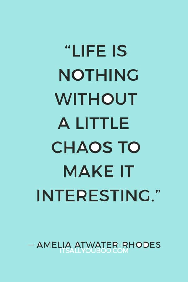"""Life is nothing without a little chaos to make it interesting."" ― Amelia Atwater-Rhodes"