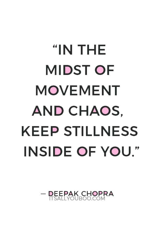 """In the midst of movement and chaos, keep stillness inside of you."" ― Deepak Chopra"