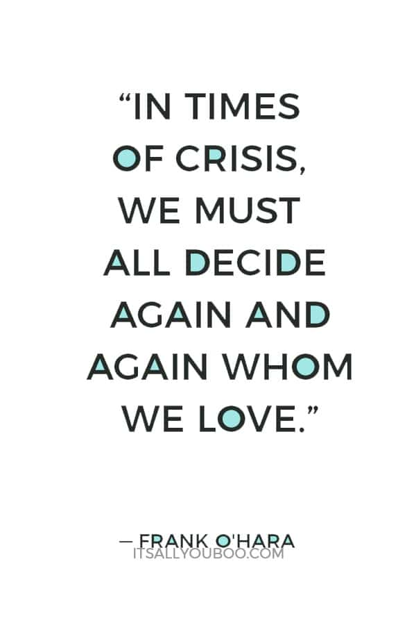 """In times of crisis, we must all decide again and again whom we love."" ― Frank O'Hara"