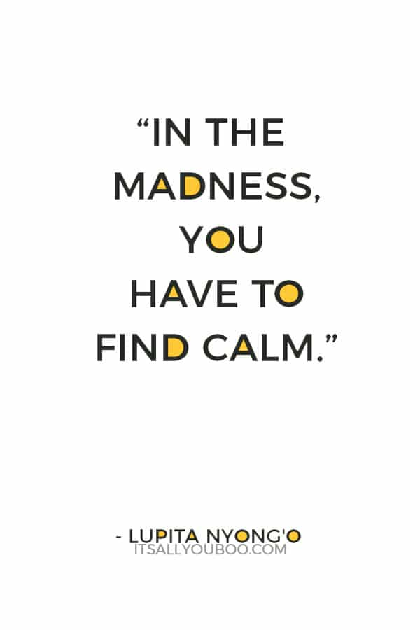 """In the madness, you have to find calm."" — Lupita Nyong'o"