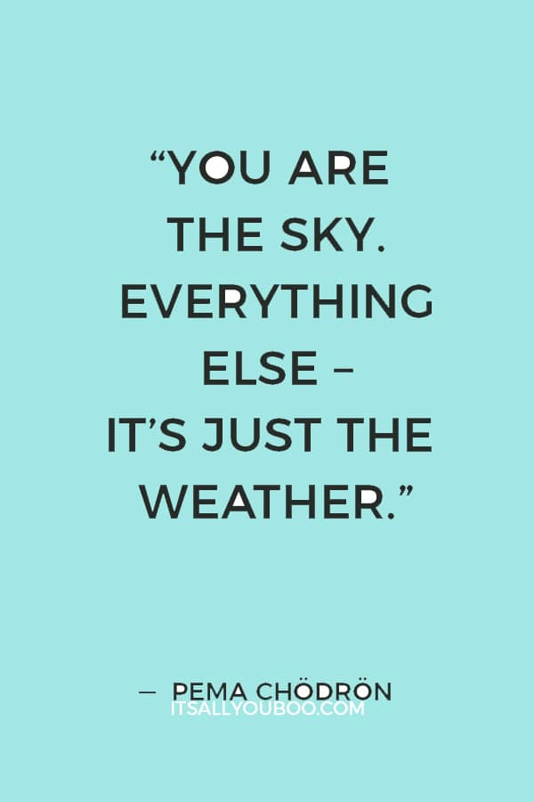"""""""You are the sky. Everything else – it's just the weather."""" ― Pema Chödrön"""