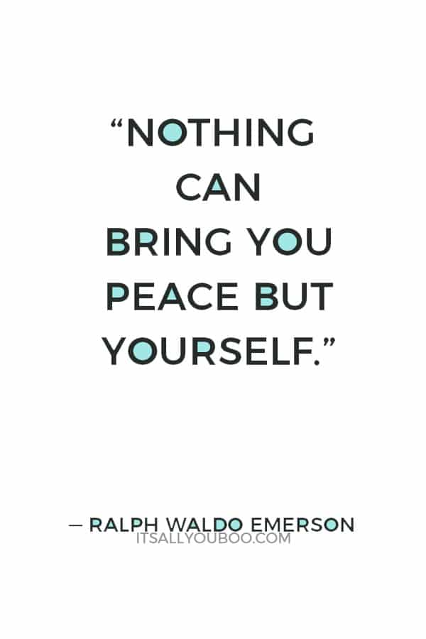 """Nothing can bring you peace but yourself."" — Ralph Waldo Emerson"