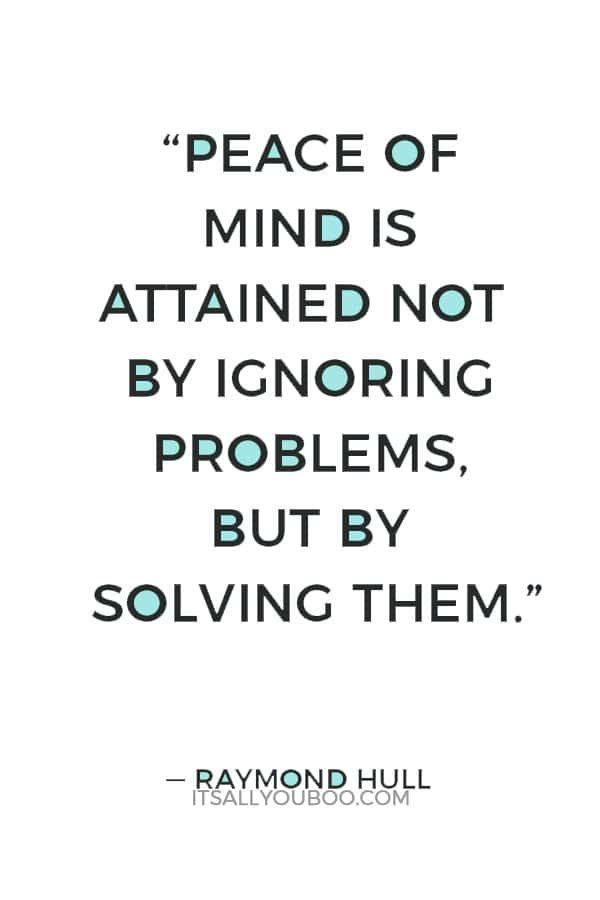 """Peace of mind is attained not by ignoring problems, but by solving them."" — Raymond Hull"