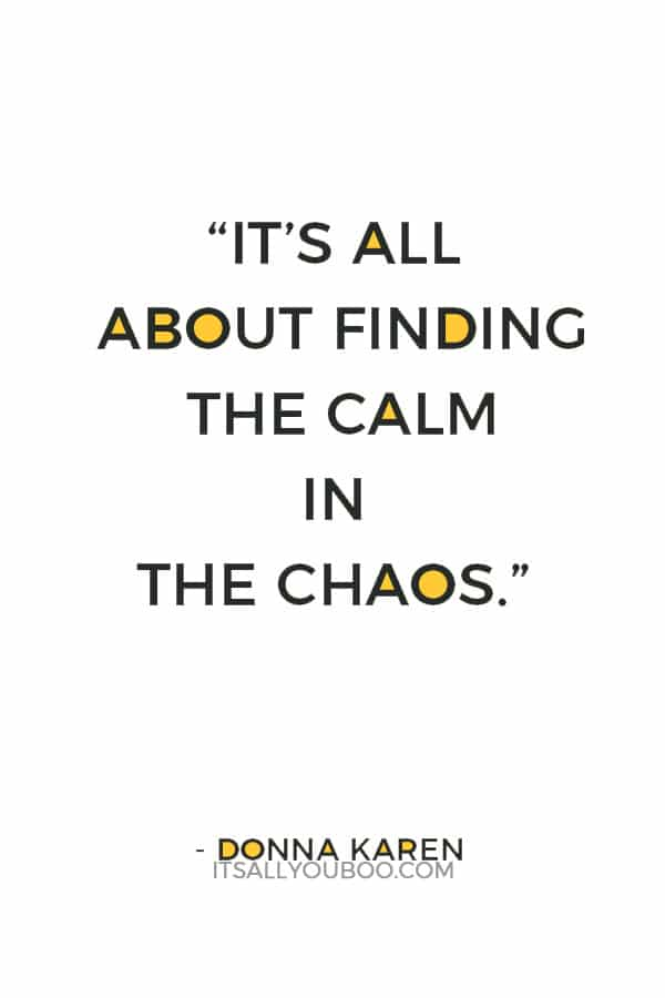"""It's all about finding the calm in the chaos."" — Donna Karen"