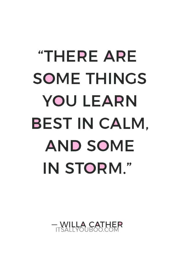 """There are some things you learn best in calm, and some in storm."" ― Willa Cather"