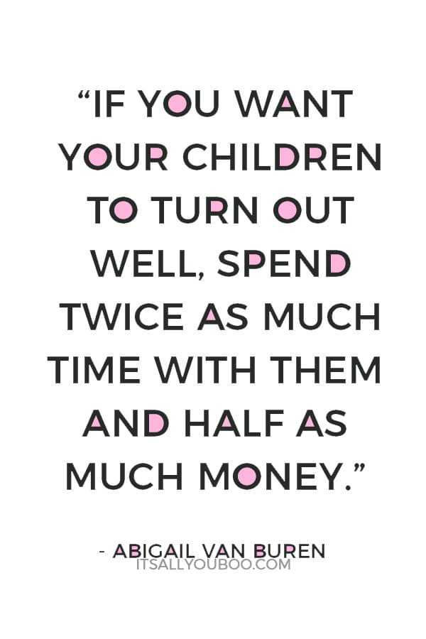 """""""If you want your children to turn out well, spend twice as much time with them and half as much money."""" — Abigail Van Buren"""