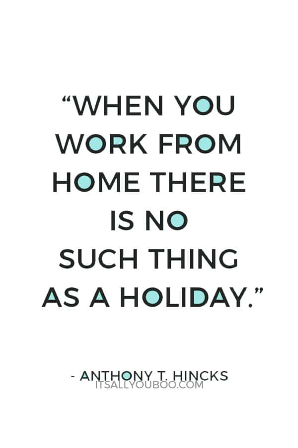 """""""When you work from home there is no such thing as a holiday."""" ― Anthony T. Hincks"""