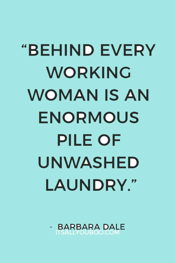 """""""Behind every working woman is an enormous pile of unwashed laundry."""" — Barbara Dale"""