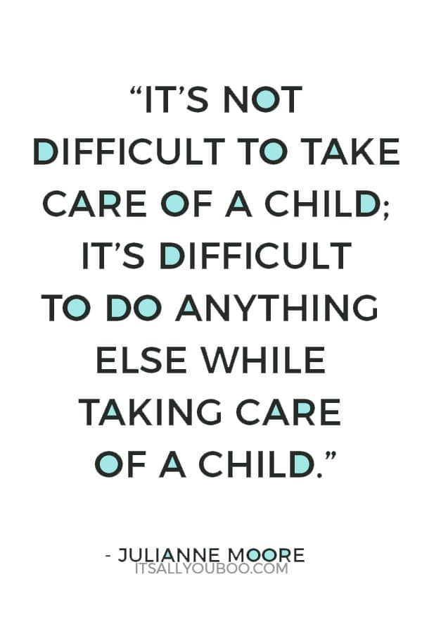"""""""It's not difficult to take care of a child; it's difficult to do anything else while taking care of a child."""" — Julianne Moore"""