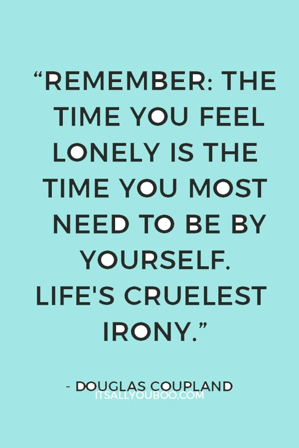 """""""Remember: the time you feel lonely is the time you most need to be by yourself. Life's cruelest irony."""" ― Douglas Coupland"""