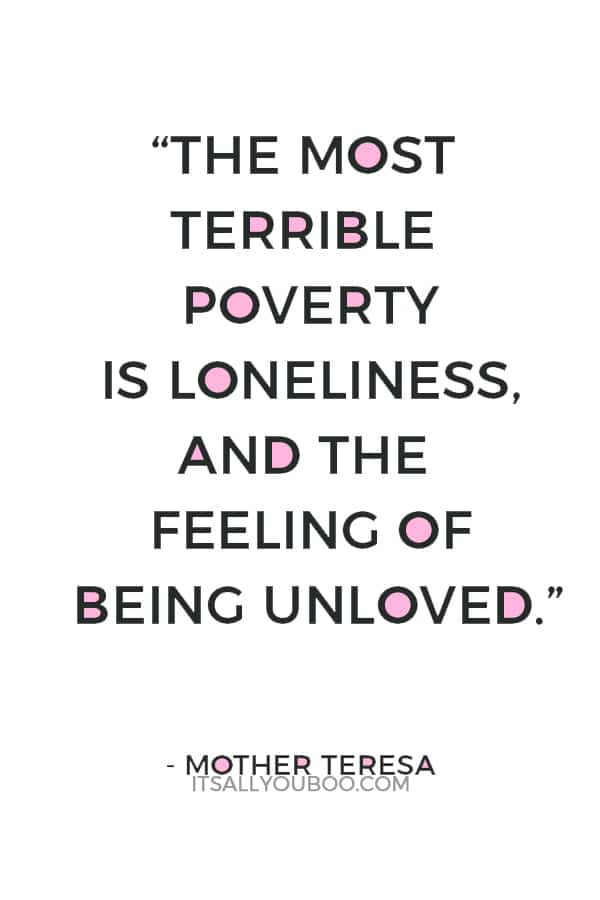 """""""The most terrible poverty is loneliness, and the feeling of being unloved.""""― Mother Teresa"""