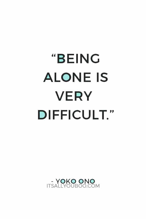 """""""Being alone is very difficult."""" — Yoko Ono"""