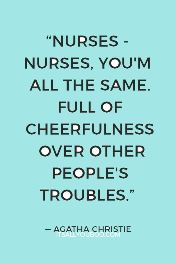 """""""Nurses - nurses, you'm all the same. Full of cheerfulness over other people's troubles."""" ― Agatha Christie"""