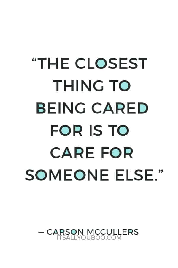 """""""The closest thing to being cared for is to care for someone else."""" — Carson McCullers"""