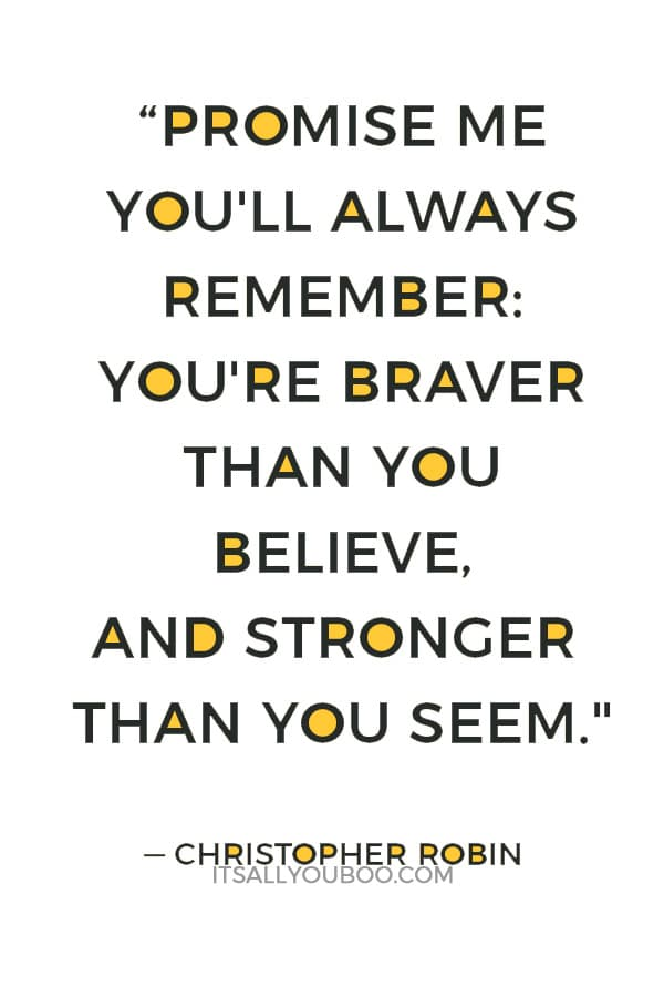 """""""Promise me you'll always remember: You're braver than you believe, and stronger than you seem, and smarter than you think."""" — Christopher Robin"""