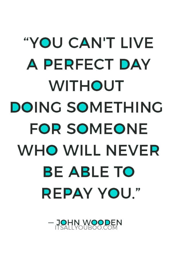"""""""You can't live a perfect day without doing something for someone who will never be able to repay you."""" — John Wooden"""