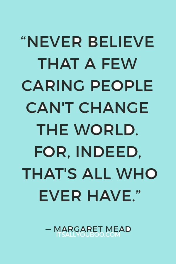 """""""Never believe that a few caring people can't change the world. For, indeed, that's all who ever have."""" — Margaret Mead"""