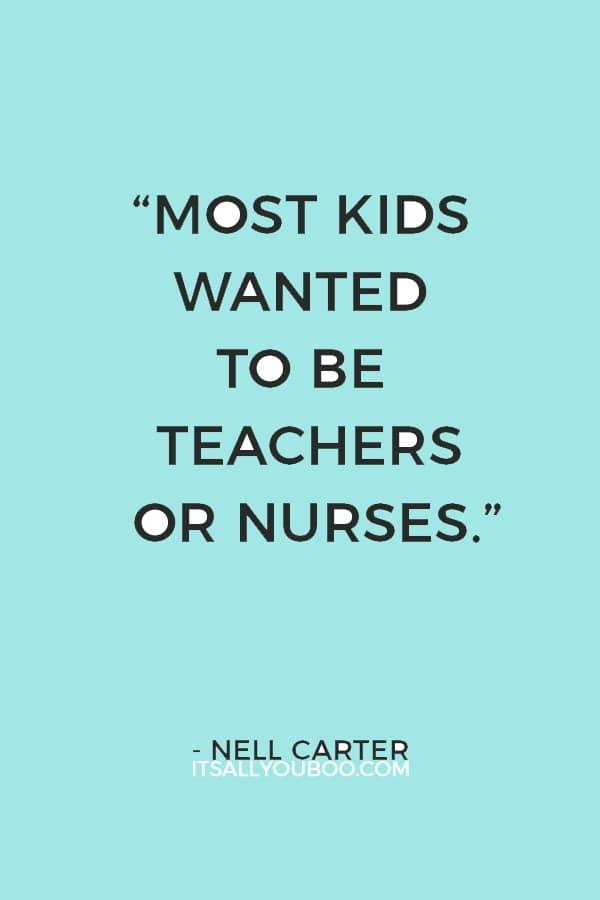 """""""I was a weirdo to want to be in show business. Most kids wanted to be teachers or nurses."""" ― Nell Carter"""