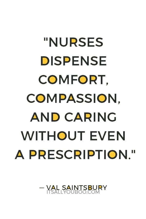 """Nurses dispense comfort, compassion, and caring without even a prescription."" — Val Saintsbury"