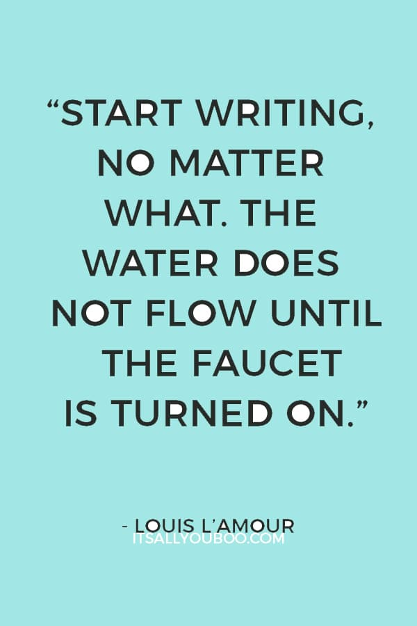 """""""Start writing, no matter what. The water does not flow until the faucet is turned on."""" — Louis L'Amour"""