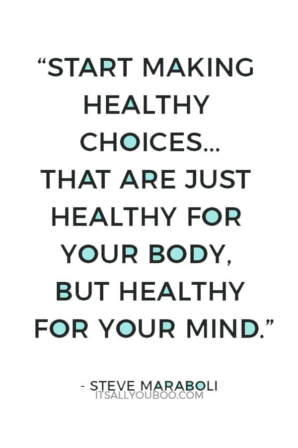"""It's up to you today to start making healthy choices. Not choices that are just healthy for your body, but healthy for your mind.""― Steve Maraboli"