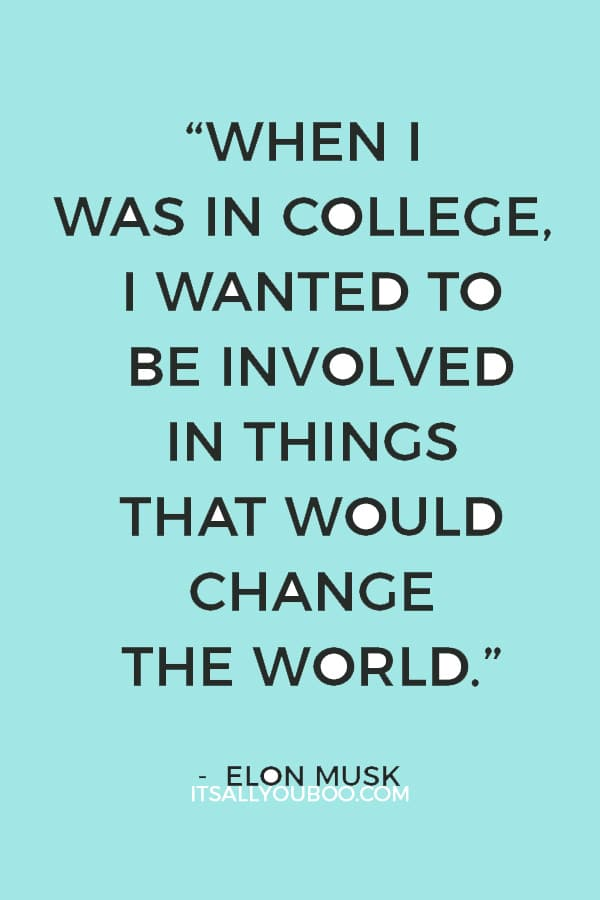 """When I was in college, I wanted to be involved in things that would change the world."" ― Elon Musk"
